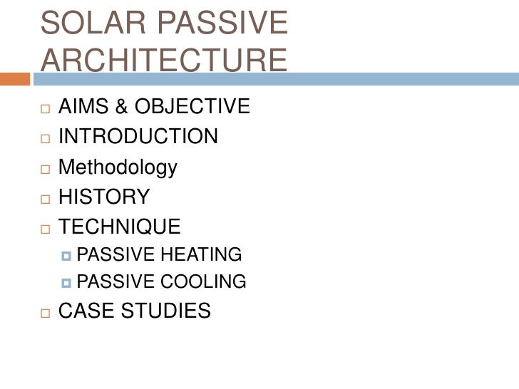 SOLAR PASSIVE ARCHITECTURE<br />AIMS & OBJECTIVE<br />INTRODUCTION<br />Methodology<br />HISTORY<br />TECHNIQUE<br />PASSI...