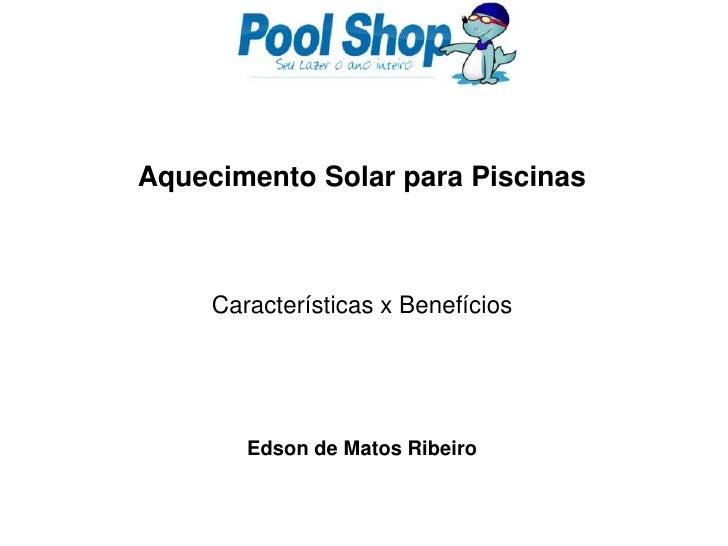 Aquecimento Solar para Piscinas<br />Características x Benefícios<br />Edson de Matos Ribeiro<br />