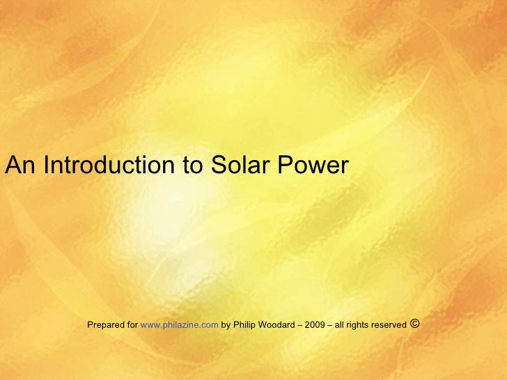 An Introduction to Solar Power Prepared for  www.philazine.com  by Philip Woodard – 2009 – all rights reserved  ©