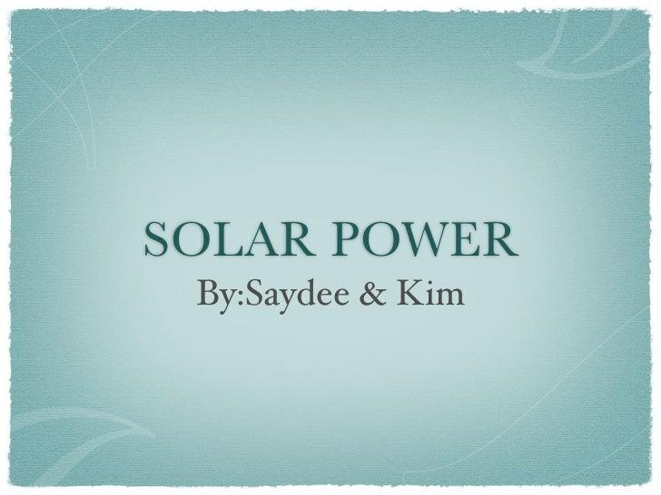 SOLAR POWER  By:Saydee & Kim