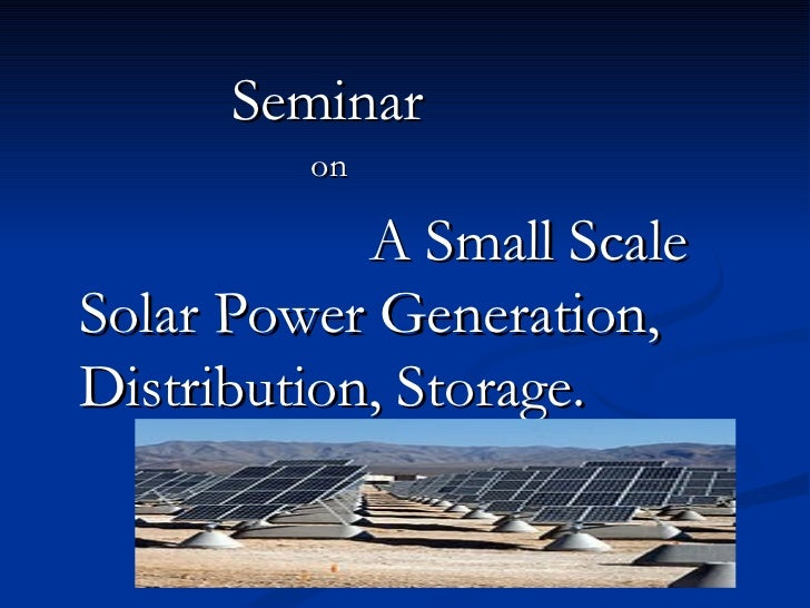 Seminar         on            A Small ScaleSolar Power Generation,Distribution, Storage.