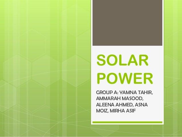 SOLAR POWER GROUP A: YAMNA TAHIR, AMMARAH MASOOD, ALEENA AHMED, ASNA MOIZ, MIRHA ASIF