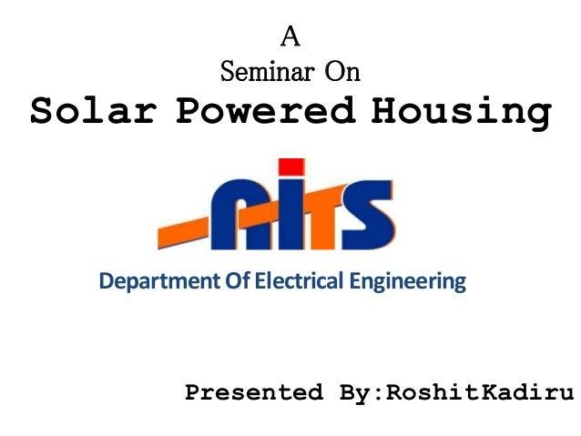 Solar Powered Housing A Seminar On Presented By:RoshitKadiru DepartmentOf Electrical Engineering