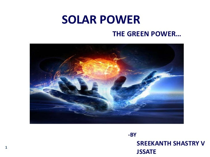 SOLAR POWER           THE GREEN POWER…              -BY1                    SREEKANTH SHASTRY V                    JSSATE