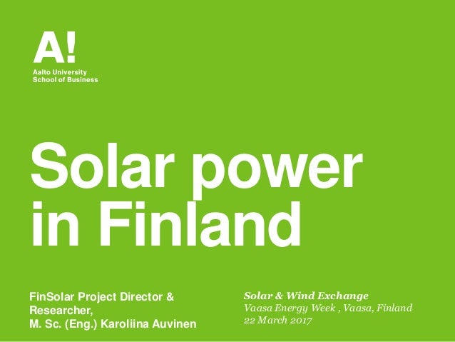 Solar & Wind Exchange Vaasa Energy Week , Vaasa, Finland 22 March 2017 Solar power in Finland FinSolar Project Director & ...