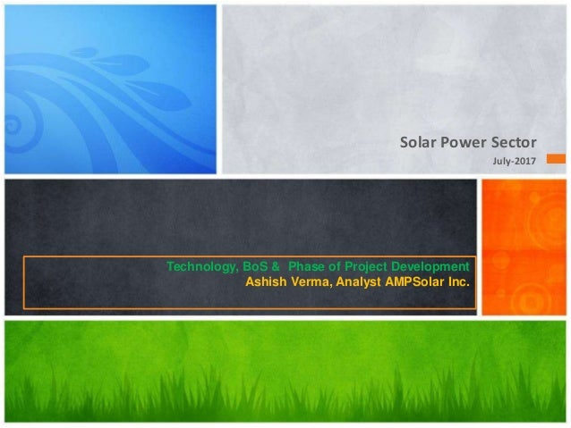 Solar Power Sector July-2017 Technology, BoS & Phase of Project Development Ashish Verma, Analyst AMPSolar Inc.