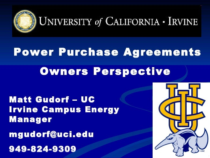 Power Purchase Agreements Owners Perspective   Matt Gudorf – UC Irvine Campus Energy Manager [email_address] 949-824-9309