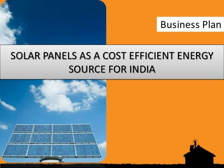 Business PlanSOLAR PANELS AS A COST EFFICIENT ENERGY          SOURCE FOR INDIA