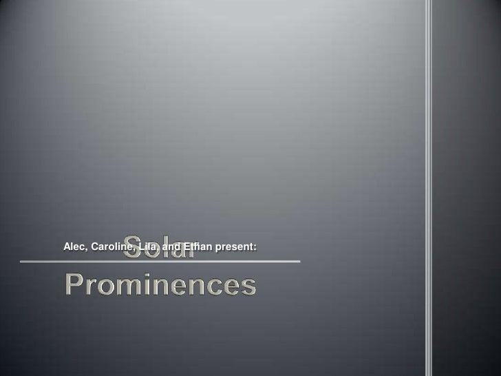 Solar Prominences<br />Alec, Caroline, Lila, and Ethan present:<br />
