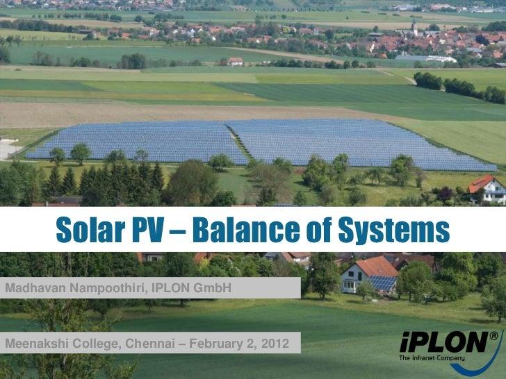 Solar PV – Balance of SystemsMadhavan Nampoothiri, IPLON GmbHMeenakshi College, Chennai – February 2, 2012