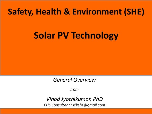 Safety, Health & Environment (SHE) Solar PV Technology General Overview from Vinod Jyothikumar, PhD EHS Consultant : vjkeh...