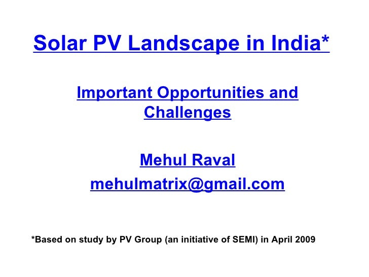 Solar PV Landscape in India* Important Opportunities and Challenges Mehul Raval [email_address] *Based on study by PV Grou...