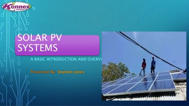 SOLAR PV SYSTEMS A BASIC INTRODUCTION AND OVERVIEW Presented By: Stephen Jones