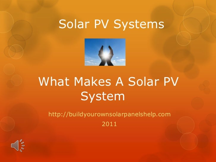Solar PV SystemsWhat Makes A Solar PV System<br />http://buildyourownsolarpanelshelp.com<br />2011<br />