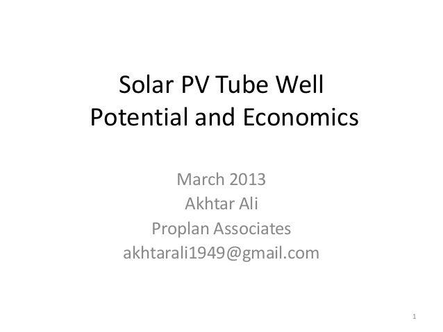 Solar PV Tube Well Potential and Economics March 2013 Akhtar Ali Proplan Associates akhtarali1949@gmail.com  1