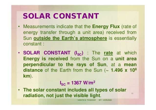 SOLAR CONSTANT • Measurements indicate that the Energy Flux (rate of energy transfer through a unit area) received from Su...