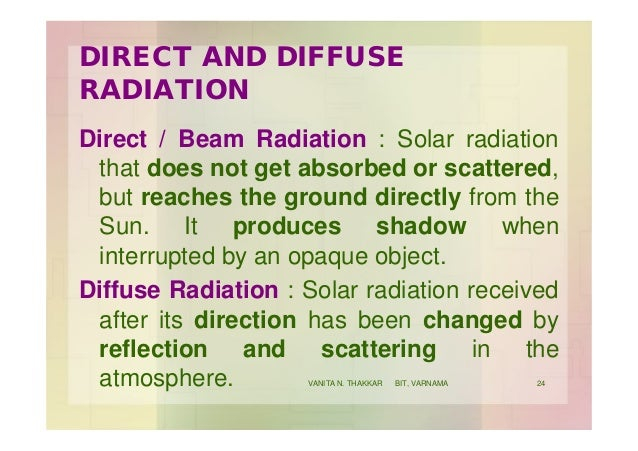 DIRECT AND DIFFUSE RADIATION Direct / Beam Radiation : Solar radiation that does not get absorbed or scattered, but reache...
