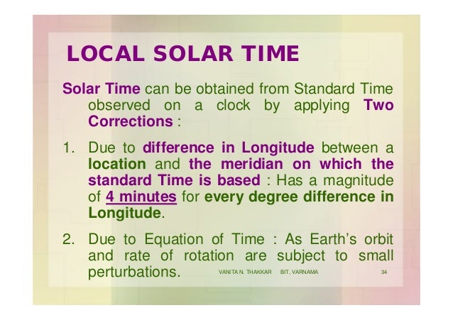 LOCAL SOLAR TIME Solar Time can be obtained from Standard Time observed on a clock by applying Two Corrections : 1. Due to...