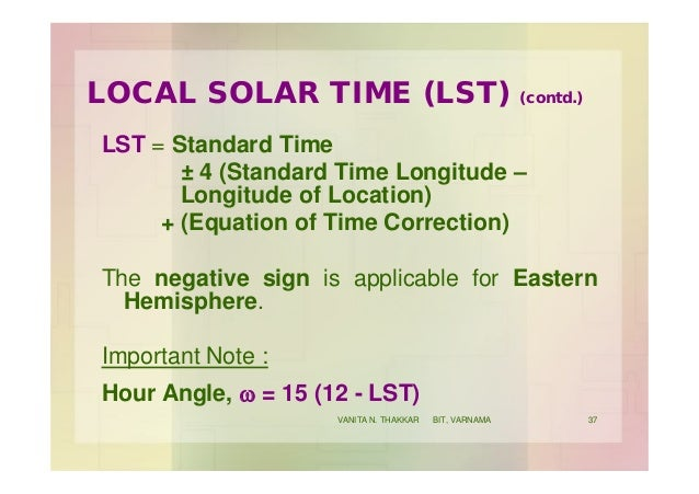 LST = Standard Time ± 4 (Standard Time Longitude – Longitude of Location) + (Equation of Time Correction) The negative sig...