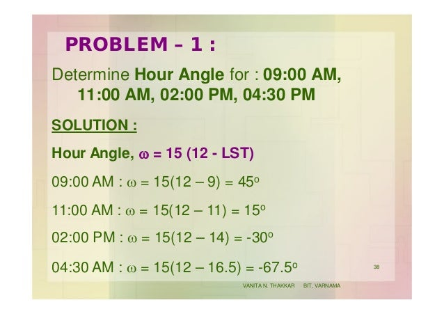 PROBLEM – 1 : Determine Hour Angle for : 09:00 AM, 11:00 AM, 02:00 PM, 04:30 PM SOLUTION : Hour Angle, w = 15 (12 - LST) 0...