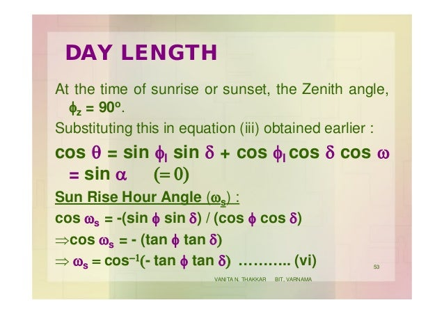 DAY LENGTH At the time of sunrise or sunset, the Zenith angle, fz = 90o. Substituting this in equation (iii) obtained earl...