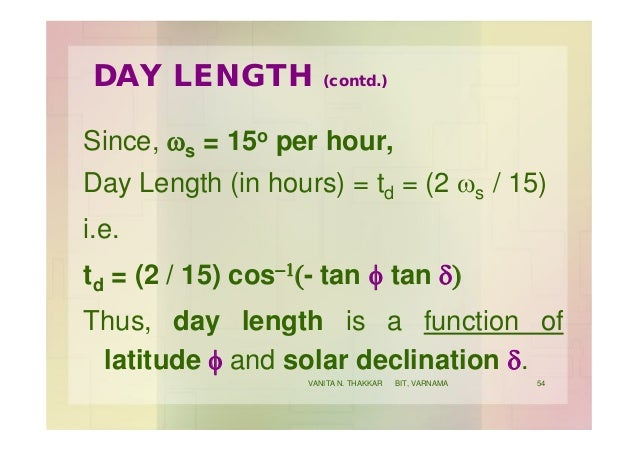 DAY LENGTH (contd.) Since, ws = 15o per hour, Day Length (in hours) = td = (2 ws / 15) i.e. td = (2 / 15) cos-1(- tan f ta...