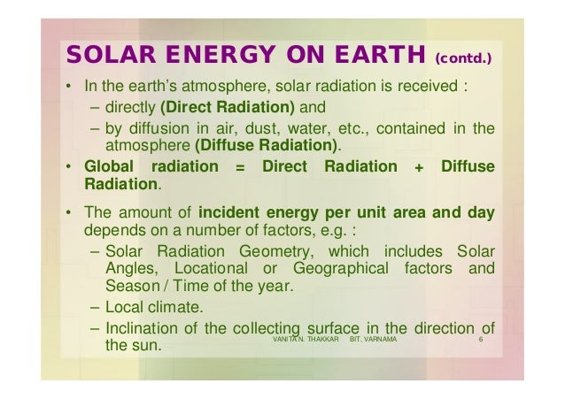 SOLAR ENERGY ON EARTH (contd.) • In the earth's atmosphere, solar radiation is received : – directly (Direct Radiation) an...