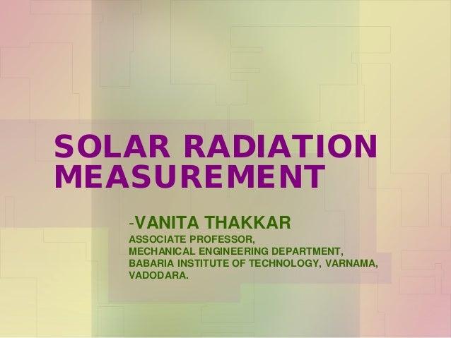 SOLAR RADIATION MEASUREMENT -VANITA THAKKAR ASSOCIATE PROFESSOR, MECHANICAL ENGINEERING DEPARTMENT, BABARIA INSTITUTE OF T...