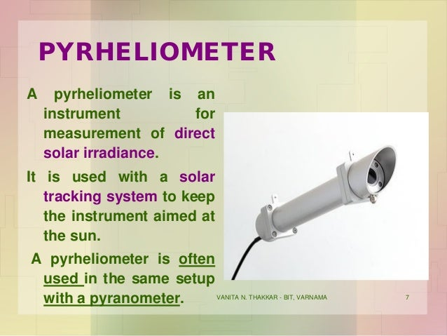 VANITA N. THAKKAR - BIT, VARNAMA 7 PYRHELIOMETER A pyrheliometer is an instrument for measurement of direct solar irradian...