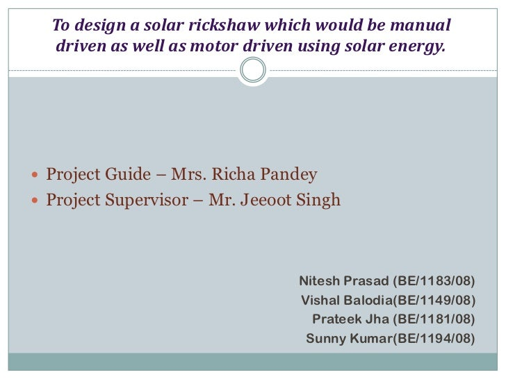 To design a solar rickshaw which would be manual  driven as well as motor driven using solar energy. Project Guide – Mrs....