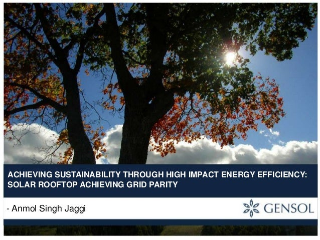 ACHIEVING SUSTAINABILITY THROUGH HIGH IMPACT ENERGY EFFICIENCY: SOLAR ROOFTOP ACHIEVING GRID PARITY  - Anmol Singh Jaggi