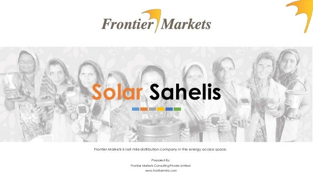 Solar Sahelis Frontier Markets is last mile distribution company in the energy access space. Prepared By: Frontier Markets...