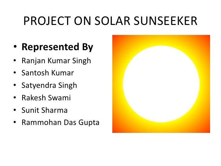 PROJECT ON SOLAR SUNSEEKER<br />Represented By<br />Ranjan Kumar Singh<br />Santosh Kumar<br />Satyendra Singh<br />Rakesh...