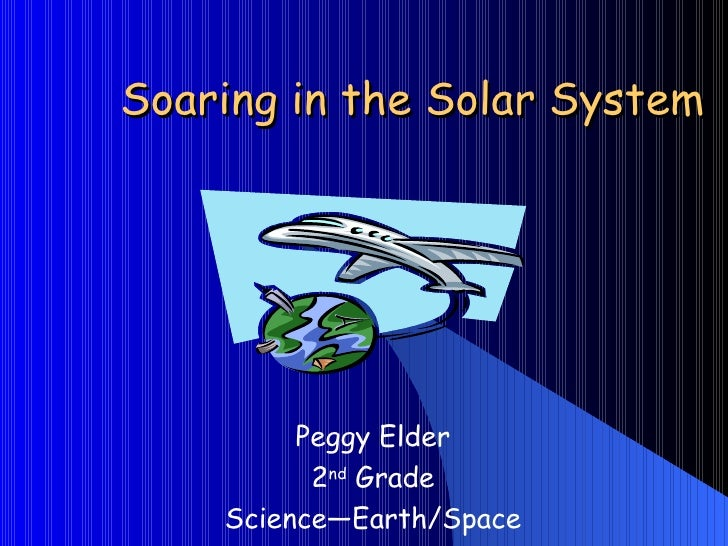 Soaring in the Solar System Peggy Elder 2 nd  Grade Science—Earth/Space