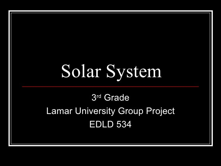 Solar System 3 rd  Grade Lamar University Group Project EDLD 534