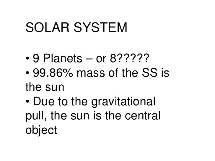 SOLAR SYSTEM •  9 Planets – or 8????? •  99.86% mass of the SS is the sun •  Due to the gravitational pull, the sun is the...