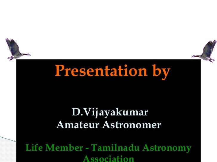 Presentation by   D.Vijayakumar Amateur Astronomer Life Member - Tamilnadu Astronomy Association Email ID : vijayorion@yah...