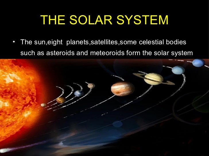 THE SOLAR SYSTEM <ul><li>The sun,eight  planets,satellites,some celestial bodies such as asteroids and meteoroids form the...