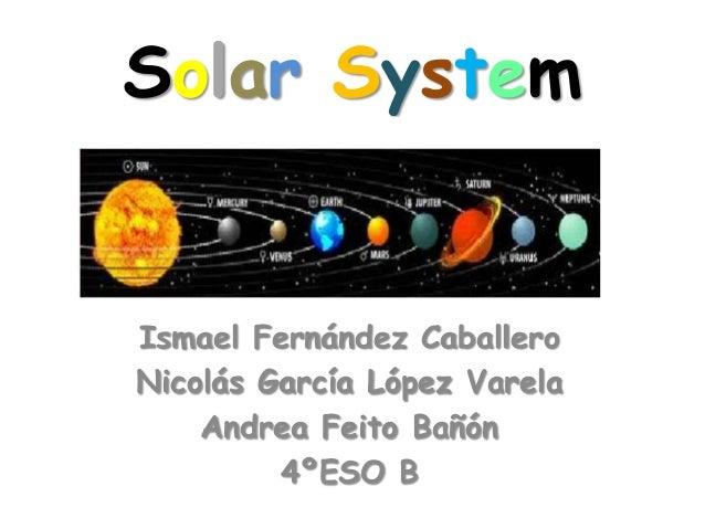 Solar System  Ismael Fernández Caballero Nicolás García López Varela Andrea Feito Bañón 4ºESO B