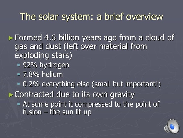 The solar system: a brief overview ►Formed 4.6 billion years ago from a cloud of gas and dust (left over material from exp...
