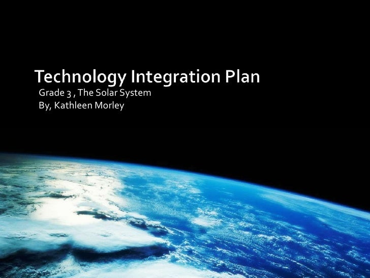 Technology Integration Plan <br />Grade 3 , The Solar System<br />By, Kathleen Morley <br />