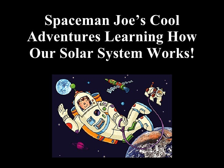 Spaceman Joe's Cool Adventures Learning How Our Solar System Works!