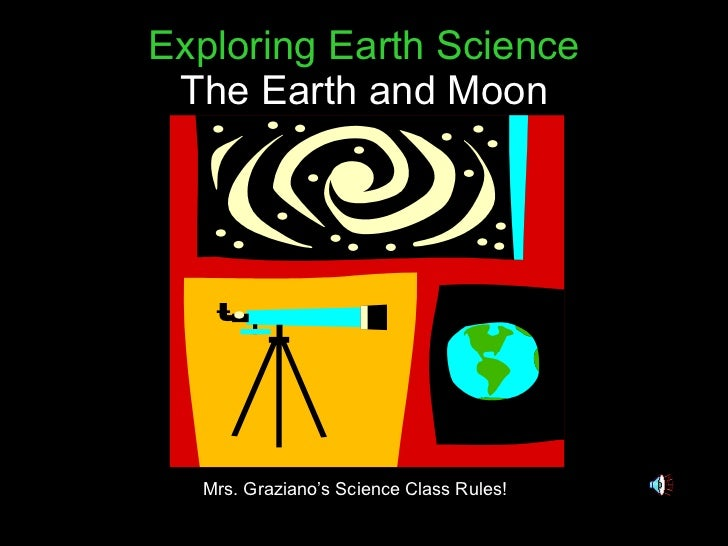 Exploring Earth Science The Earth and Moon Mrs. Graziano's Science Class Rules!