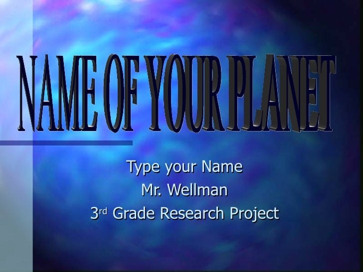 Type your Name Mr. Wellman 3 rd  Grade Research Project NAME OF YOUR PLANET