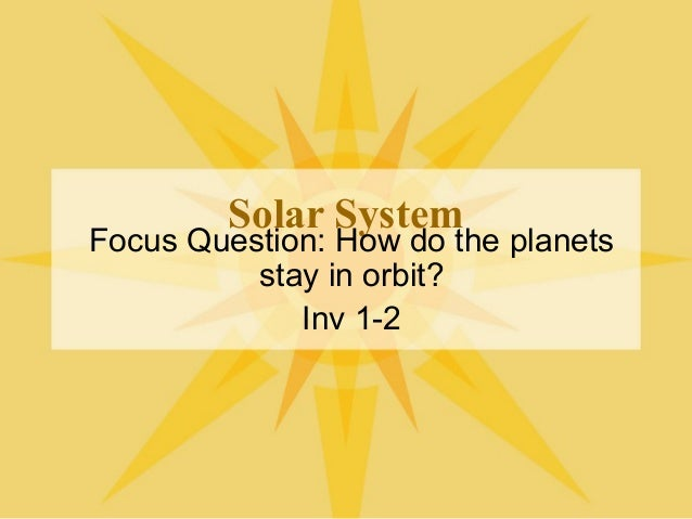 Solar System Focus Question: How do the planets stay in orbit? Inv 1-2