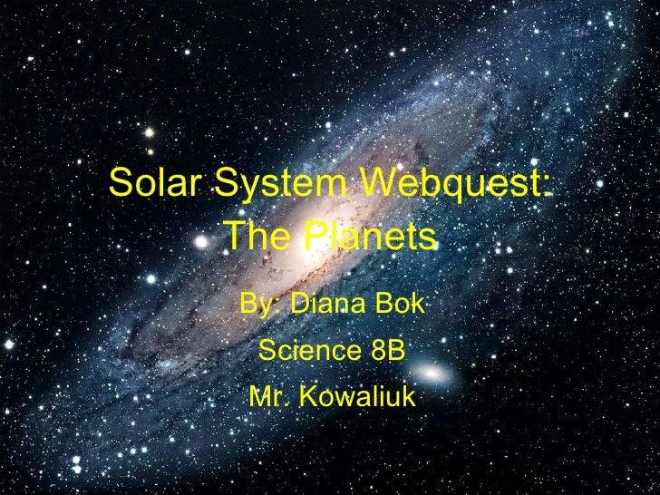 Solar System Webquest: The Planets By: Diana Bok Science 8B Mr. Kowaliuk