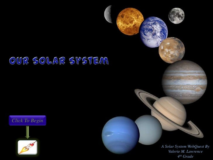 Click To Begin                 A Solar System WebQuest By                     Valerie M. Lawrence                         ...