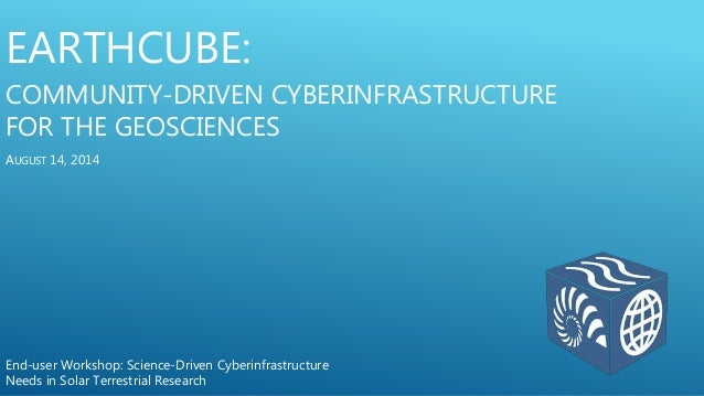 EARTHCUBE: COMMUNITY-DRIVEN CYBERINFRASTRUCTURE FOR THE GEOSCIENCES End-user Workshop: Science-Driven Cyberinfrastructure ...
