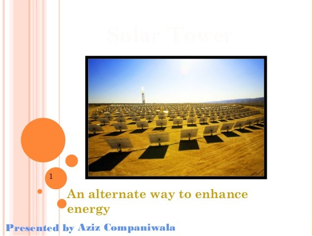 Solar Tower  1  An alternate way to enhance energy Presented by Aziz Companiwala