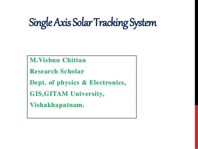 SingleAxisSolarTrackingSystem M.Vishnu Chittan Research Scholar Dept. of physics & Electronics, GIS,GITAM University, Vish...